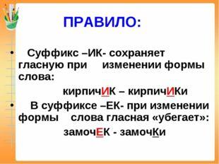 ПРАВИЛО: Суффикс –ИК- сохраняет гласную при изменении формы слова: кирпичИК –
