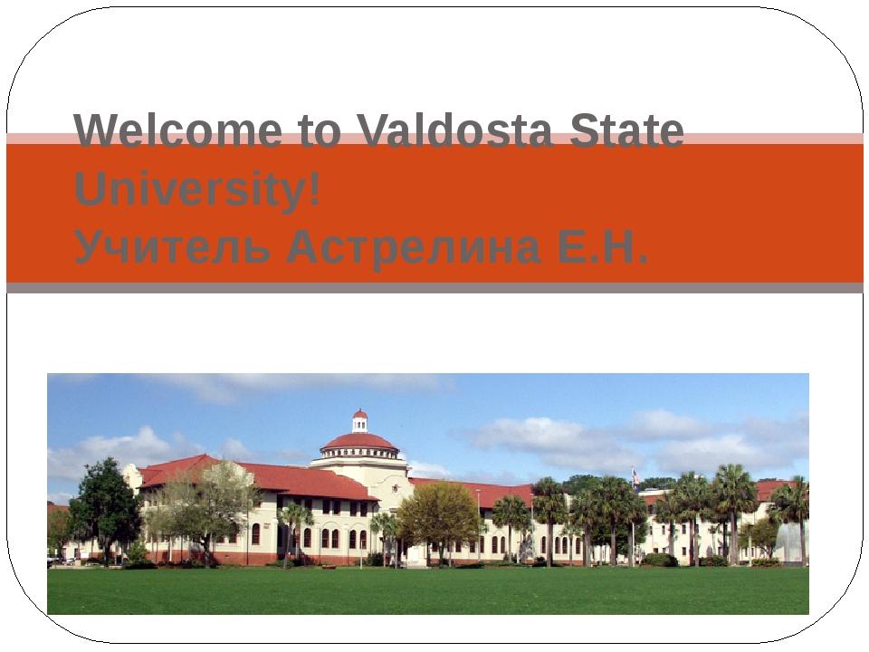 Welcome to Valdosta State University! Учитель Астрелина Е.Н.