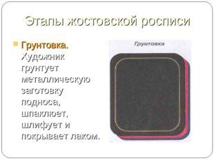 Этапы жостовской росписи Грунтовка. Художник грунтует металлическую заготовку