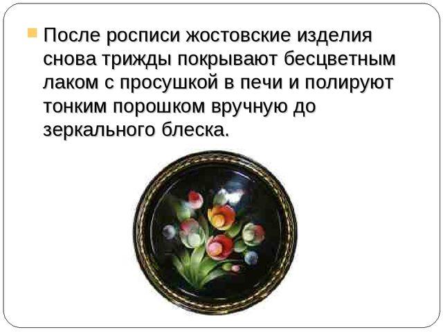 После росписи жостовские изделия снова трижды покрывают бесцветным лаком с пр...