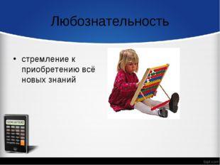 Любознательность стремление к приобретению всё новых знаний