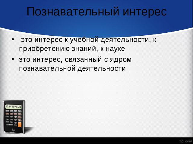 Познавательный интерес это интерес к учебной деятельности, к приобретению зна...