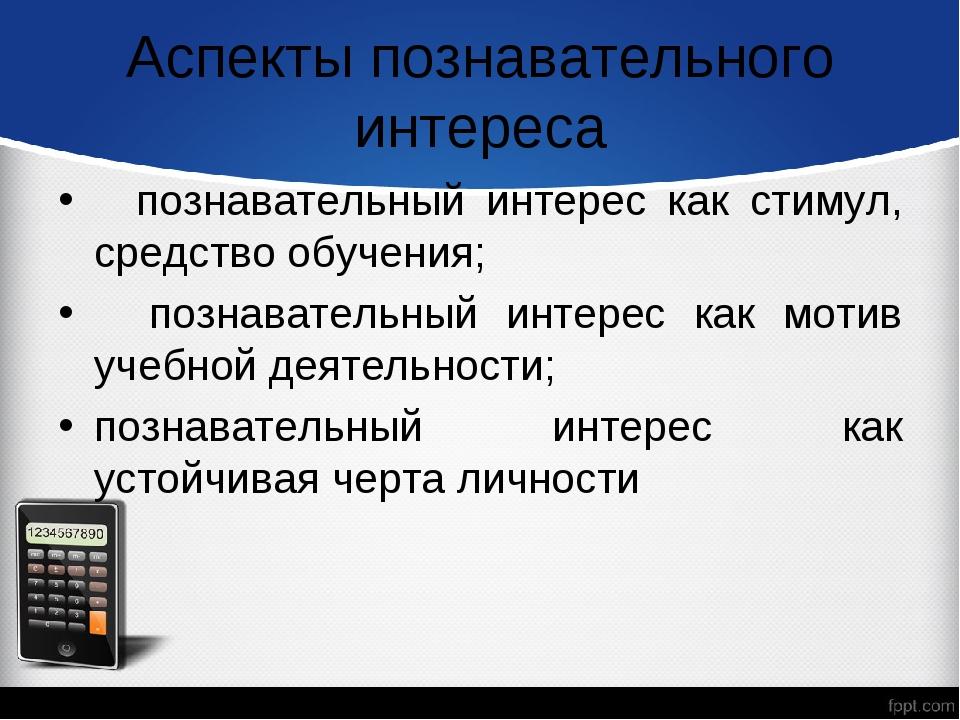 Аспекты познавательного интереса познавательный интерес как стимул, средство...