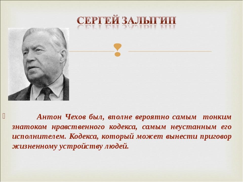 Антон Чехов был, вполне вероятно самым тонким знатоком нравственного кодекса...
