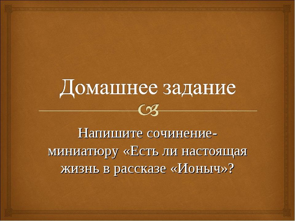 Напишите сочинение-миниатюру «Есть ли настоящая жизнь в рассказе «Ионыч»?