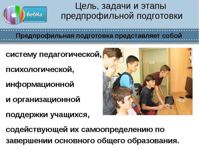 Цель, задачи и этапы предпрофильной подготовки систему педагогической, психол...