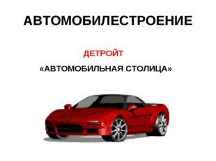 АВТОМОБИЛЕСТРОЕНИЕ ДЕТРОЙТ «АВТОМОБИЛЬНАЯ СТОЛИЦА»