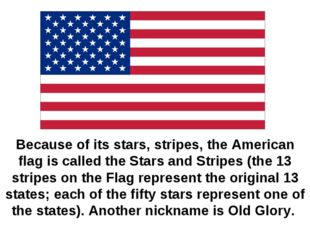 Because of its stars, stripes, the American flag is called the Stars and Stri