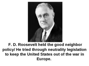 F. D. Roosevelt held the good neighbor policy/ He tried through neutrality l