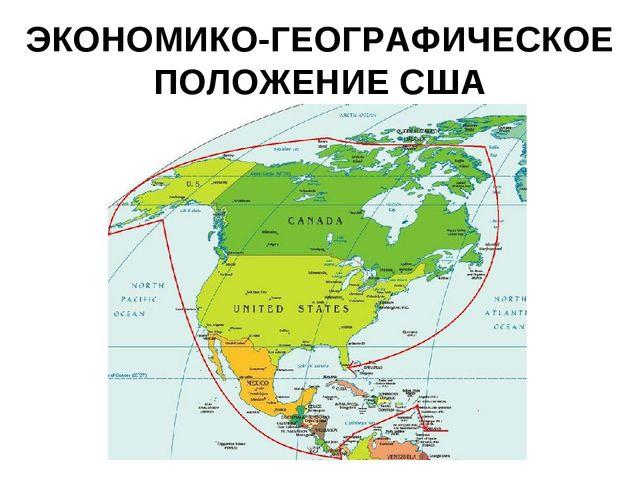 ЭКОНОМИКО-ГЕОГРАФИЧЕСКОЕ ПОЛОЖЕНИЕ США