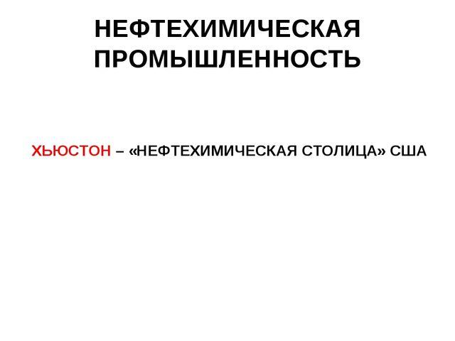 НЕФТЕХИМИЧЕСКАЯ ПРОМЫШЛЕННОСТЬ ХЬЮСТОН – «НЕФТЕХИМИЧЕСКАЯ СТОЛИЦА» США