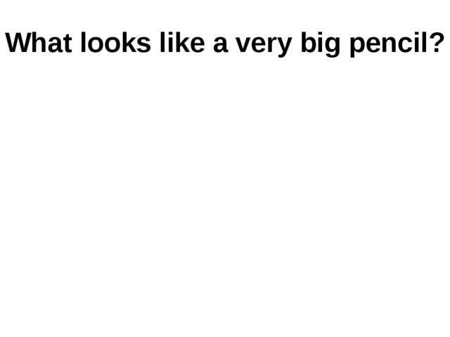 What looks like a very big pencil?