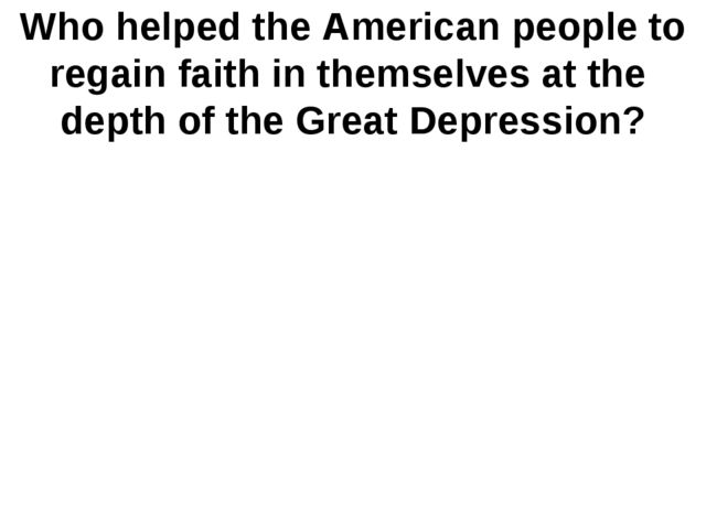Who helped the American people to regain faith in themselves at the depth of...