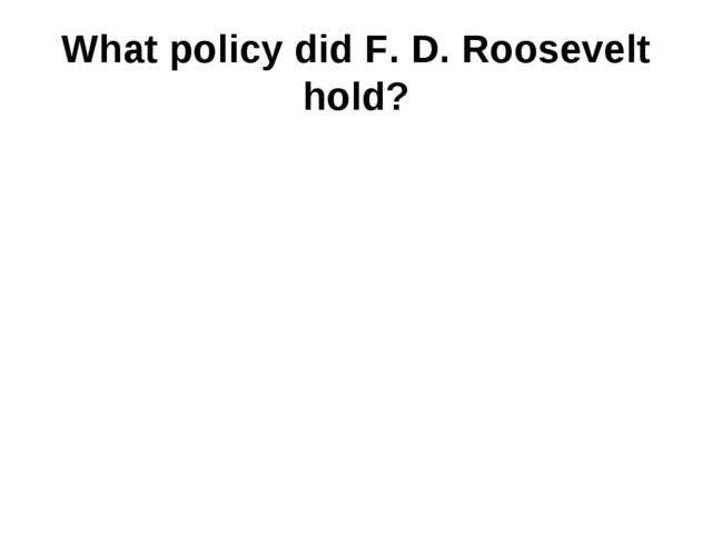 What policy did F. D. Roosevelt hold?