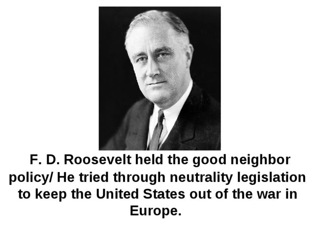 F. D. Roosevelt held the good neighbor policy/ He tried through neutrality l...