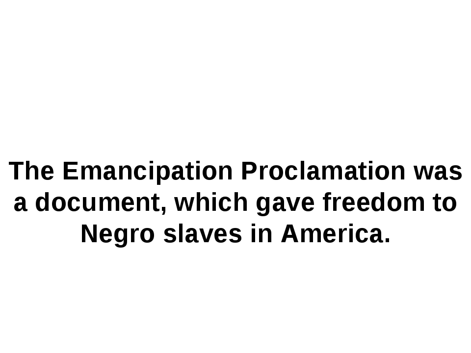 The Emancipation Proclamation was a document, which gave freedom to Negro sla...