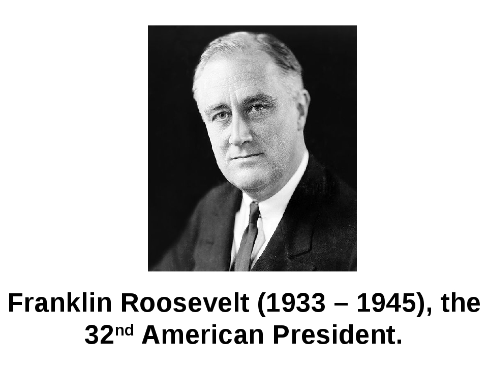 Franklin Roosevelt (1933 – 1945), the 32nd American President.