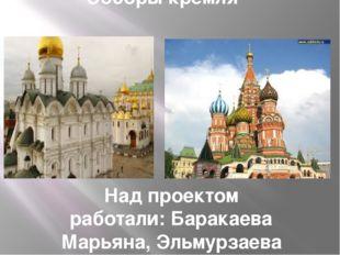 Соборы кремля Над проектом работали: Баракаева Марьяна, Эльмурзаева Камила, Г