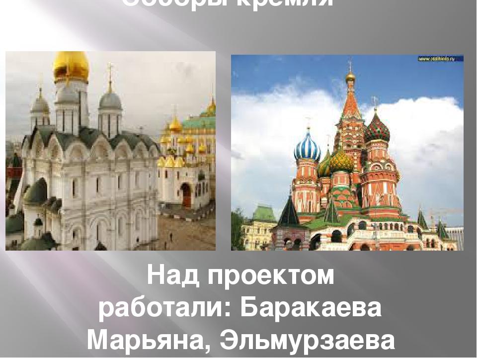 Соборы кремля Над проектом работали: Баракаева Марьяна, Эльмурзаева Камила, Г...