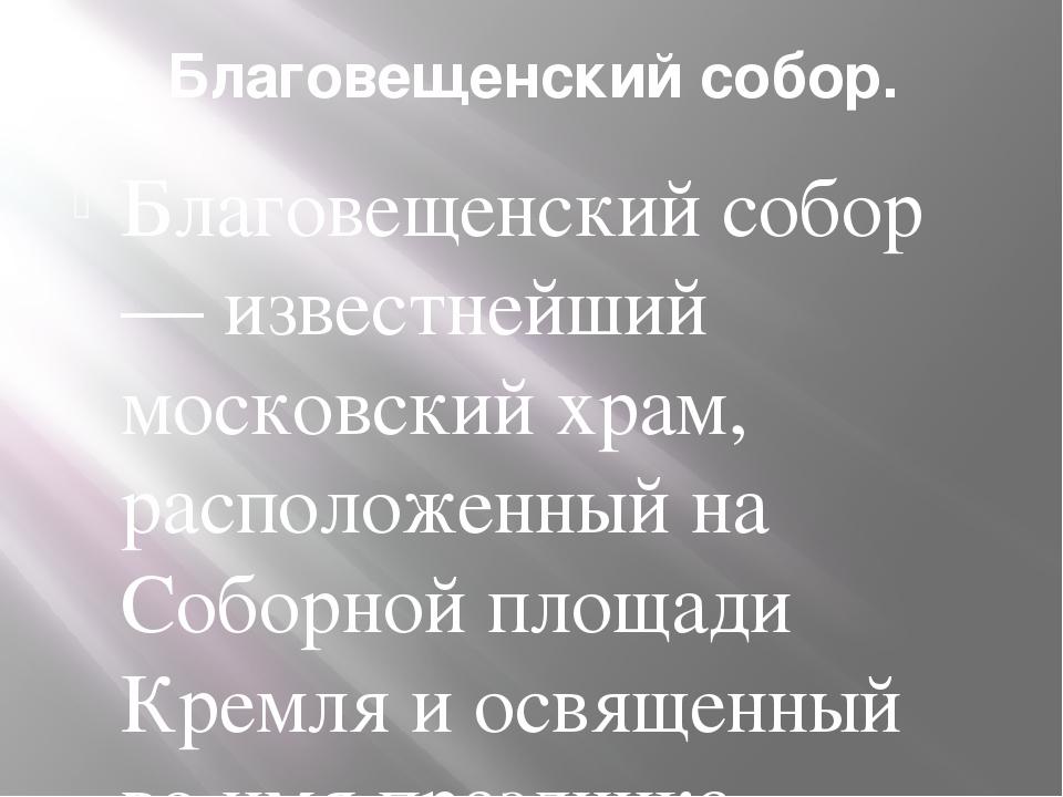 Благовещенский собор. Благовещенский собор — известнейший московский храм, ра...