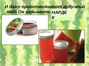 И даже приготавливают арбузный мёд! Он называется . НАРДЕК