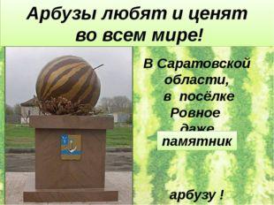 В Саратовской области, в посёлке Ровное даже поставили арбузу ! Арбузы любят