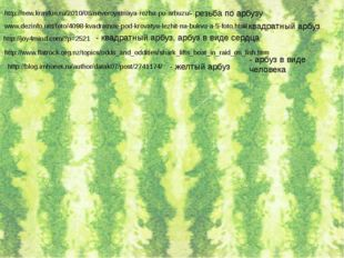 http://new.krasfun.ru/2010/08/neveroyatnaya-rezba-po-arbuzu/ - резьба по арбу