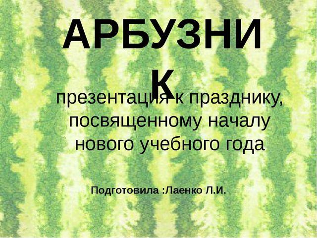 АРБУЗНИК Подготовила :Лаенко Л.И. презентация к празднику, посвященному начал...