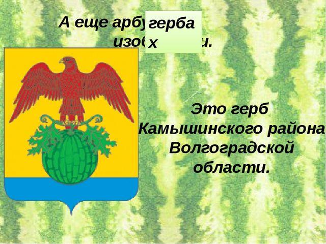 А еще арбуз на изобразили. гербах Это герб Камышинского района Волгоградской...
