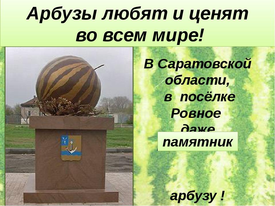 В Саратовской области, в посёлке Ровное даже поставили арбузу ! Арбузы любят...