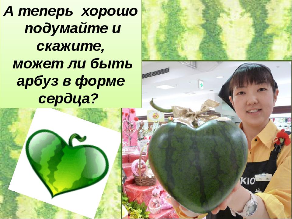 А теперь хорошо подумайте и скажите, может ли быть арбуз в форме сердца?