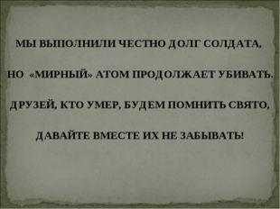 МЫ ВЫПОЛНИЛИ ЧЕСТНО ДОЛГ СОЛДАТА, НО «МИРНЫЙ» АТОМ ПРОДОЛЖАЕТ УБИВАТЬ. ДРУЗЕЙ