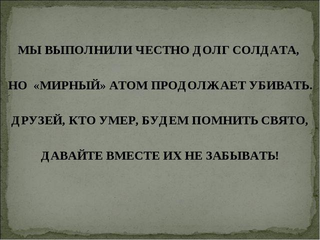 МЫ ВЫПОЛНИЛИ ЧЕСТНО ДОЛГ СОЛДАТА, НО «МИРНЫЙ» АТОМ ПРОДОЛЖАЕТ УБИВАТЬ. ДРУЗЕЙ...