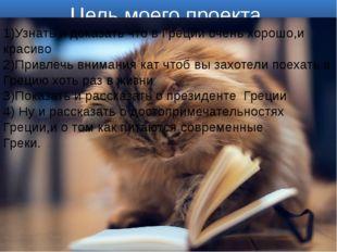 Цель моего проекта 1)Узнать и доказать что в Греции очень хорошо,и красиво 2)