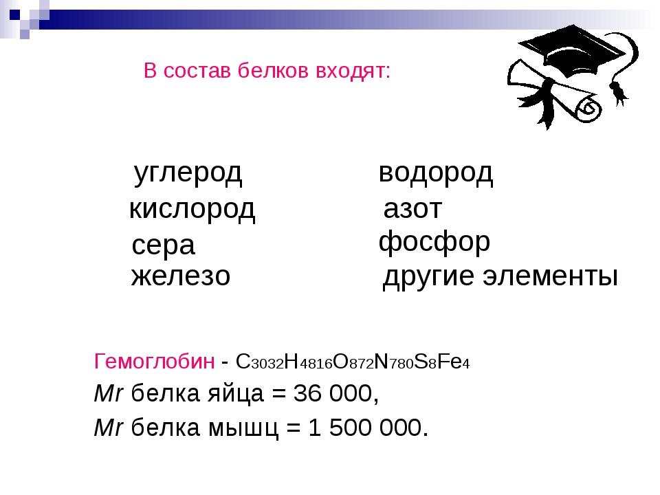 В состав белков входят: Гемоглобин - С3032H4816O872N780S8Fe4 Mr белка яйца =...