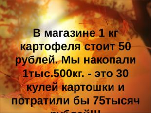 В магазине 1 кг картофеля стоит 50 рублей. Мы накопали 1тыс.500кг. - это 30 к