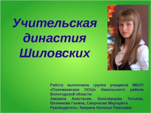 Учительская династия Шиловских Работу выполнила группа учащихся МБОУ «Полежае
