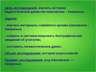 Цель исследования: изучить историю педагогической династии Шиловских - Аверин