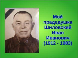 Мой прадедушка Шиловский Иван Иванович (1912 - 1983)