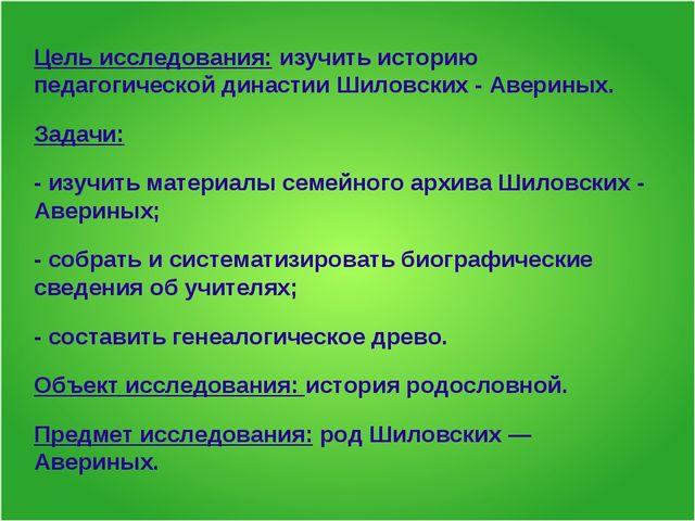 Цель исследования: изучить историю педагогической династии Шиловских - Аверин...