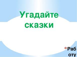 Работу выполнила Чеблукова Л.А Угадайте сказки