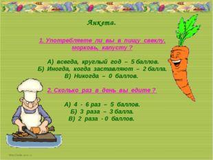 Анкета. 1. Употребляете ли вы в пищу свеклу, морковь, капусту ? А) всегда, к