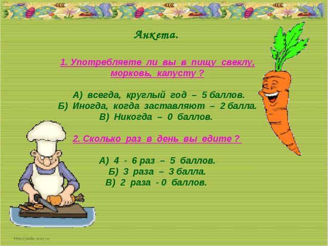 Анкета. 1. Употребляете ли вы в пищу свеклу, морковь, капусту ? А) всегда, к...