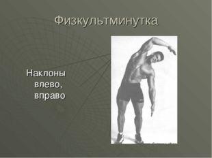Физкультминутка Наклоны влево, вправо