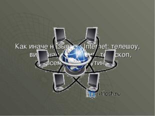 Как иначе называют Internet: телешоу, вирусная программа, телескоп, всемирная