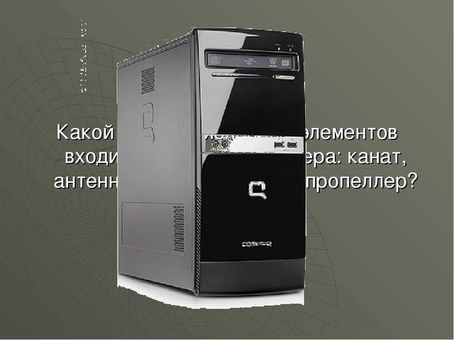 Какой из перечисленных элементов входит в состав компьютера: канат, антенна,...