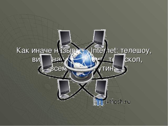 Как иначе называют Internet: телешоу, вирусная программа, телескоп, всемирная...