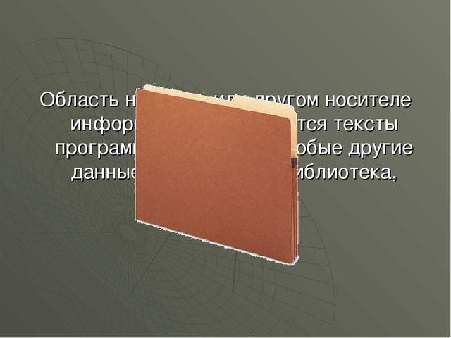 Область на диске или другом носителе информации, там хранятся тексты программ...