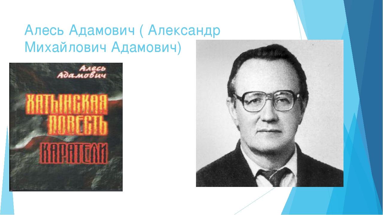 Алесь Адамович ( Александр Михайлович Адамович)