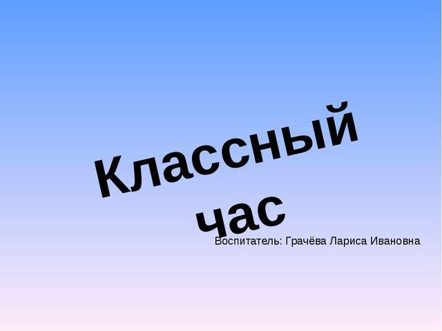 Классный час Воспитатель: Грачёва Лариса Ивановна